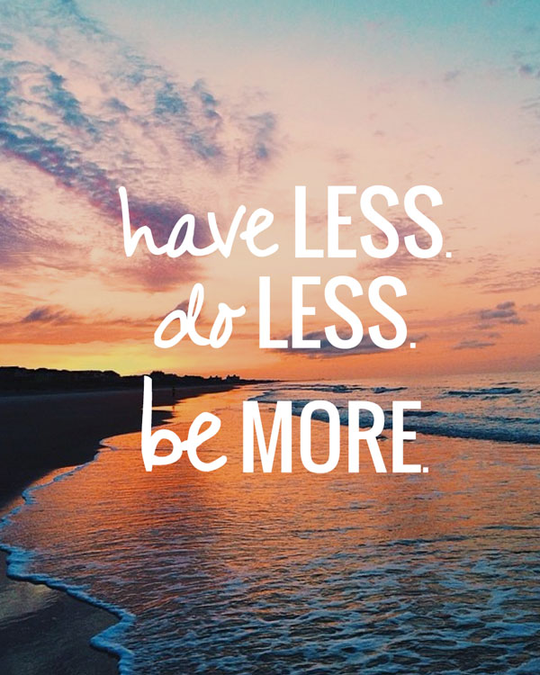 Have Less, Do Less Be More